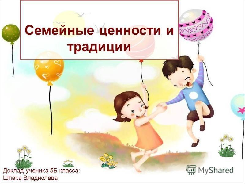 Семейные ценности и традиции Доклад ученика 5Б класса: Шпака Владислава