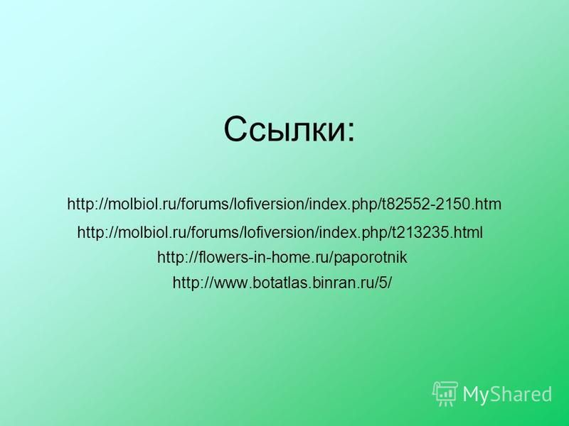 Ссылки: http://molbiol.ru/forums/lofiversion/index.php/t82552-2150. htm http://molbiol.ru/forums/lofiversion/index.php/t213235. html http://flowers-in-home.ru/paporotnik http://www.botatlas.binran.ru/5/