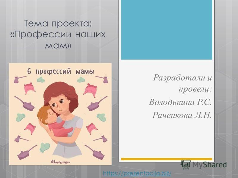 Тема проекта: «Профессии наших мам» Разработали и провели: Володькина Р.С. Раченкова Л.Н. https://prezentacija.biz/