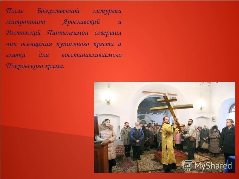 После Божественной литургии митрополит Ярославский и Ростовский Пантелеимон совершил чин освящения купольного креста и главки для восстанавливаемого Покровского храма.