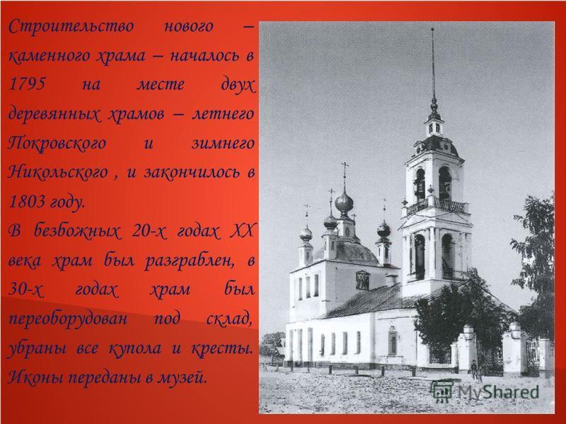 Строительство нового – каменного храма – началось в 1795 на месте двух деревянных храмов – летнего Покровского и зимнего Никольского, и закончилось в 1803 году. В безбожных 20-х годах XX века храм был разграблен, в 30-х годах храм был переоборудован