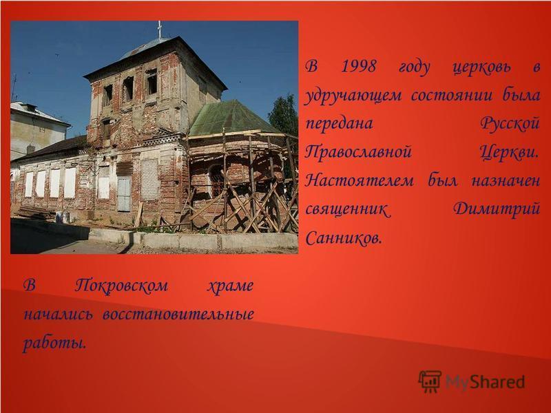 В 1998 году церковь в удручающем состоянии была передана Русской Православной Церкви. Настоятелем был назначен священник Димитрий Санников. В Покровском храме начались восстановительные работы.