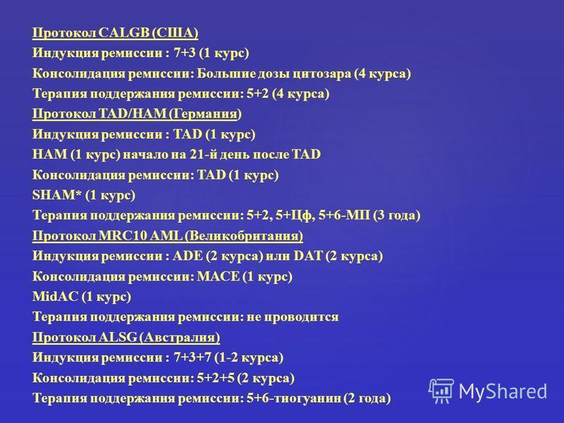 Протокол CALGB (США) Индукция ремиссии : 7+3 (1 курс) Консолидация ремиссии: Большие дозы цитозара (4 курса) Терапия поддержания ремиссии: 5+2 (4 курса) Протокол TAD/HAM (Германия) Индукция ремиссии : TAD (1 курс) HAM (1 курс) начало на 21-й день пос