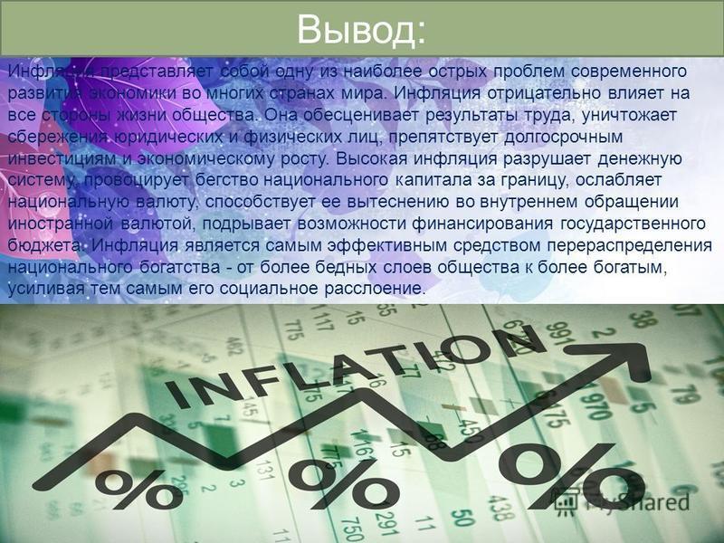 Вывод: Инфляция представляет собой одну из наиболее острых проблем современного развития экономики во многих странах мира. Инфляция отрицательно влияет на все стороны жизни общества. Она обесценивает результаты труда, уничтожает сбережения юридически