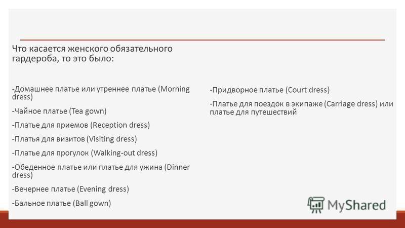 Что касается женского обязательного гардероба, то это было: -Домашнее платье или утреннее платье (Morning dress) -Чайное платье (Tea gown) -Платье для приемов (Reception dress) -Платья для визитов (Visiting dress) -Платье для прогулок (Walking-out dr