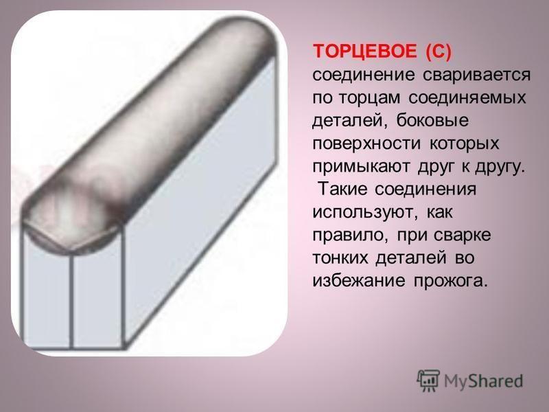 ТОРЦЕВОЕ (С) соединение сваривается по торцам соединяемых деталей, боковые поверхности которых примыкают друг к другу. Такие соединения используют, как правило, при сварке тонких деталей во избежание прожога.
