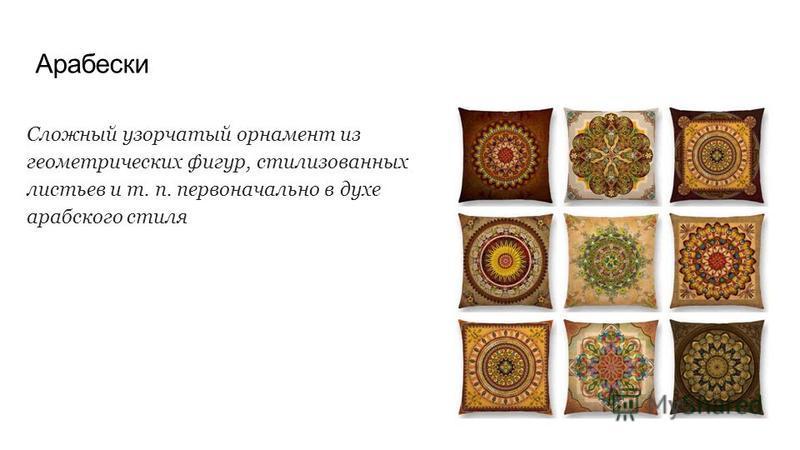 Арабески Сложный узорчатый орнамент из геометрических фигур, стилизованных листьев и т. п. первоначально в духе арабского стиля
