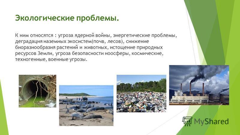Экологические проблемы. К ним относятся : угроза ядерной войны, энергетические проблемы, деградация наземных экосистем(почв, лесов), снижение биоразнообразия растений и животных, истощение природных ресурсов Земли, угроза безопасности ноосферы, косми