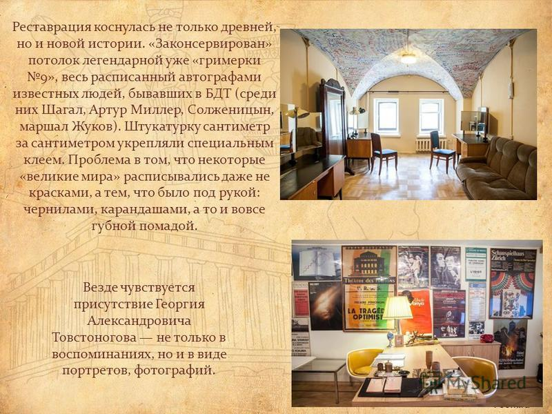 Везде чувствуется присутствие Георгия Александровича Товстоногова не только в воспоминаниях, но и в виде портретов, фотографий. Реставрация коснулась не только древней, но и новой истории. «Законсервирован» потолок легендарной уже «гримерки 9», весь
