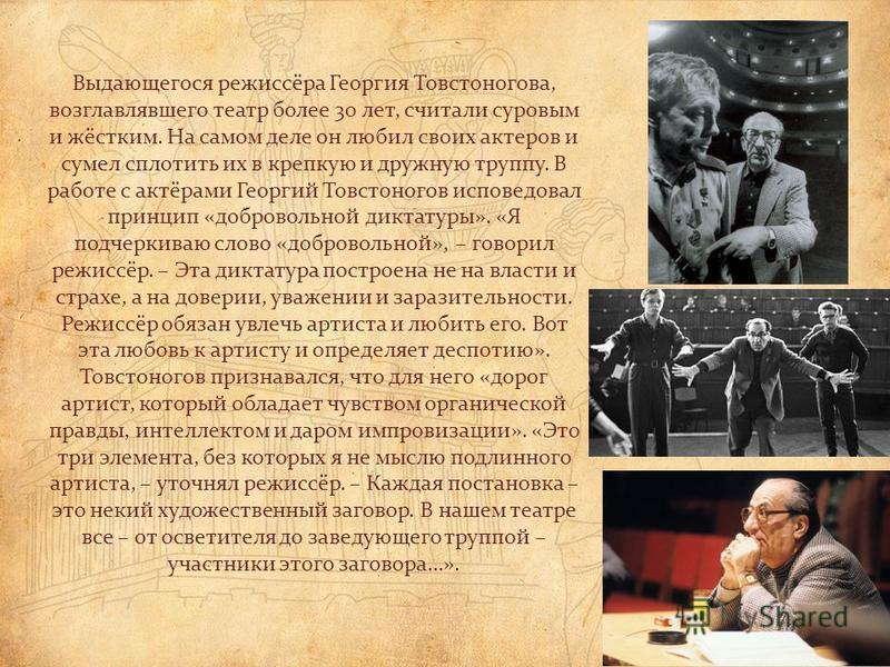 Выдающегося режиссёра Георгия Товстоногова, возглавлявшего театр более 30 лет, считали суровым и жёстким. На самом деле он любил своих актеров и сумел сплотить их в крепкую и дружную труппу. В работе с актёрами Георгий Товстоногов исповедовал принцип