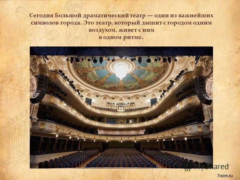 Сегодня Большой драматический театр один из важнейших символов города. Это театр, который дышит с городом одним воздухом, живет с ним в одном ритме.