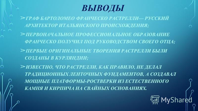 ВЫВОДЫ ГРАФ БАРТОЛОМЕО ФРАНЧЕСКО РАСТРЕЛЛИ РУССКИЙ АРХИТЕКТОР ИТАЛЬЯНСКОГО ПРОИСХОЖДЕНИЯ; ПЕРВОНАЧАЛЬНОЕ ПРОФЕССИОНАЛЬНОЕ ОБРАЗОВАНИЕ ФРАНЧЕСКО ПОЛУЧИЛ ПОД РУКОВОДСТВОМ СВОЕГО ОТЦА; ПЕРВЫЕ ОРИГИНАЛЬНЫЕ ТВОРЕНИЯ РАСТРЕЛЛИ БЫЛИ СОЗДАНЫ В КУРЛЯНДИИ; ИЗВ