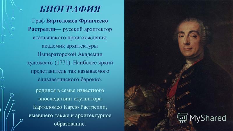 БИОГРАФИЯ Граф Бартоломео Франческо Растрелли русский архитектор итальянского происхождения, академик архитектуры Императорской Академии художеств (1771). Наиболее яркий представитель так называемого елизаветинского барокко. родился в семье известног
