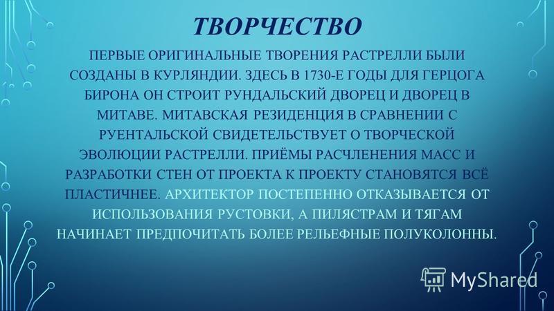 ТВОРЧЕСТВО ПЕРВЫЕ ОРИГИНАЛЬНЫЕ ТВОРЕНИЯ РАСТРЕЛЛИ БЫЛИ СОЗДАНЫ В КУРЛЯНДИИ. ЗДЕСЬ В 1730-Е ГОДЫ ДЛЯ ГЕРЦОГА БИРОНА ОН СТРОИТ РУНДАЛЬСКИЙ ДВОРЕЦ И ДВОРЕЦ В МИТАВЕ. МИТАВСКАЯ РЕЗИДЕНЦИЯ В СРАВНЕНИИ С РУЕНТАЛЬСКОЙ СВИДЕТЕЛЬСТВУЕТ О ТВОРЧЕСКОЙ ЭВОЛЮЦИИ Р