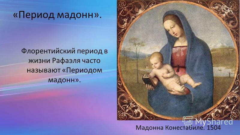 «Период мадонн». Мадонна Конестабиле. 1504 Флорентийский период в жизни Рафаэля часто называют «Периодом мадонн».