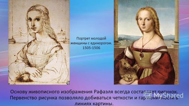 Основу живописного изображения Рафаэля всегда составляет рисунок. Первенство рисунка позволяло добиваться четкости и гармоничности в линиях картины. Портрет молодой женщины с единорогом. 1505-1506