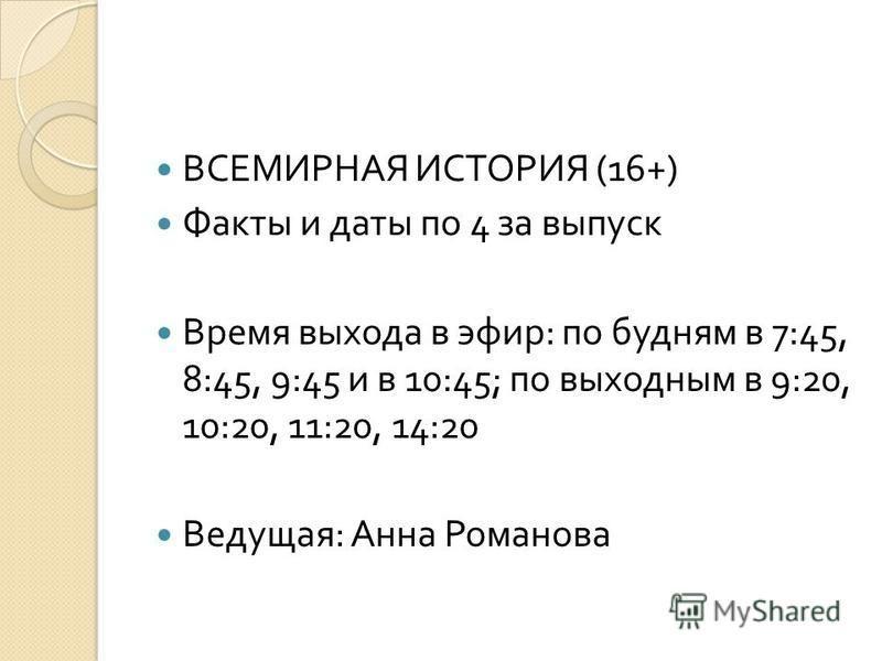 ВСЕМИРНАЯ ИСТОРИЯ (16+) Факты и даты по 4 за выпуск Время выхода в эфир : по будням в 7:45, 8:45, 9:45 и в 10:45; по выходным в 9:20, 10:20, 11:20, 14:20 Ведущая : Анна Романова
