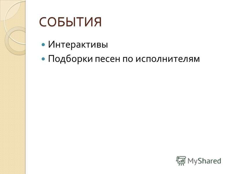 СОБЫТИЯ Интерактивы Подборки песен по исполнителям