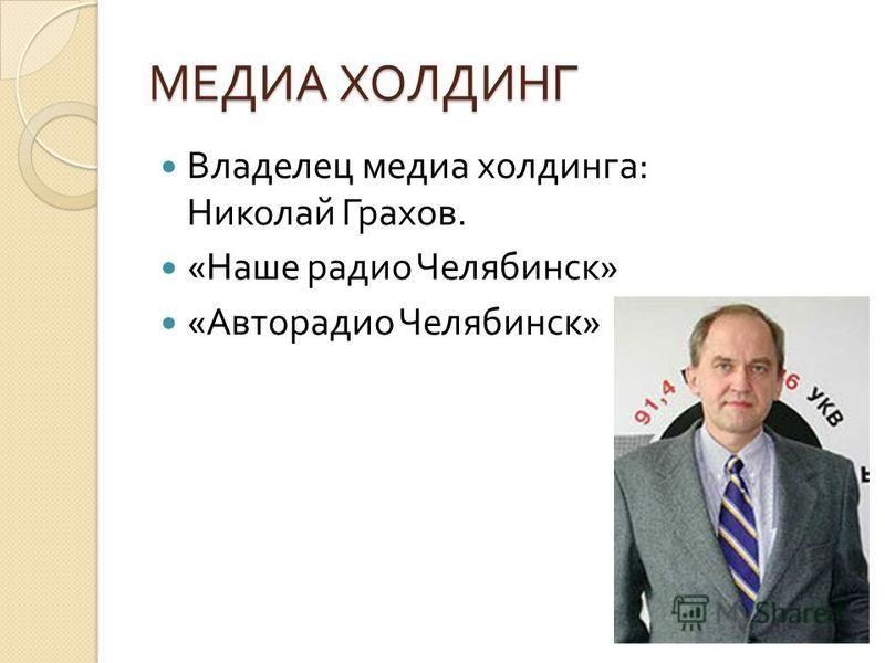 МЕДИА ХОЛДИНГ Владелец медиа холдинга : Николай Грахов. « Наше радио Челябинск » « Авторадио Челябинск »