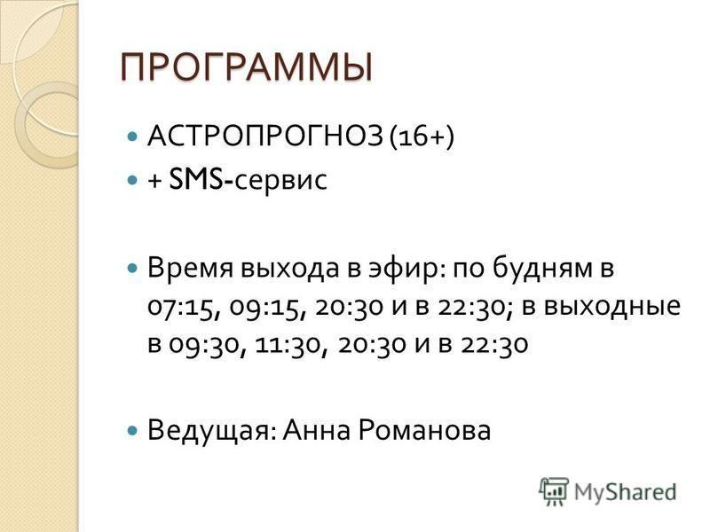 ПРОГРАММЫ АСТРОПРОГНОЗ (16+) + SMS- сервис Время выхода в эфир : по будням в 07:15, 09:15, 20:30 и в 22:30; в выходные в 09:30, 11:30, 20:30 и в 22:30 Ведущая : Анна Романова