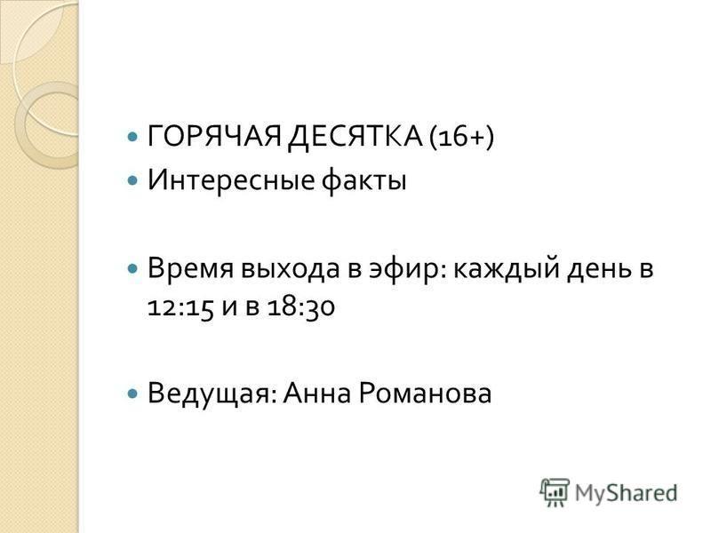 ГОРЯЧАЯ ДЕСЯТКА (16+) Интересные факты Время выхода в эфир : каждый день в 12:15 и в 18:30 Ведущая : Анна Романова