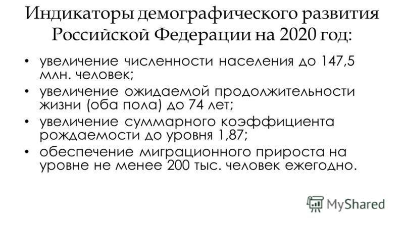 Индикаторы демографического развития Российской Федерации на 2020 год: увеличение численности населения до 147,5 млн. человек; увеличение ожидаемой продолжительности жизни (оба пола) до 74 лет; увеличение суммарного коэффициента рождаемости до уровня