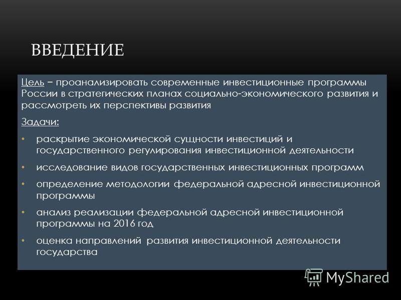 ВВЕДЕНИЕ Цель проанализировать современные инвестиционные программы России в стратегических планах социально-экономического развития и рассмотреть их перспективы развития Задачи: раскрытие экономической сущности инвестиций и государственного регулиро