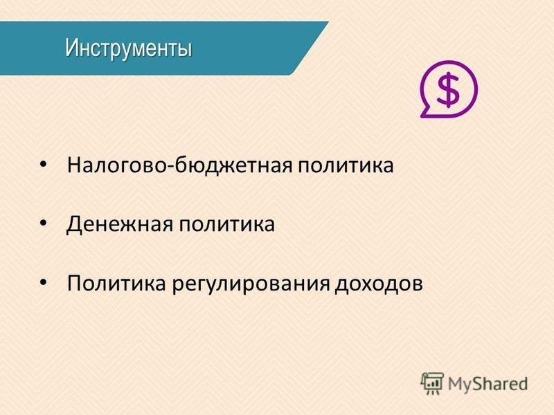 Инструменты Налогово-бюджетная политика Денежная политика Политика регулирования доходов