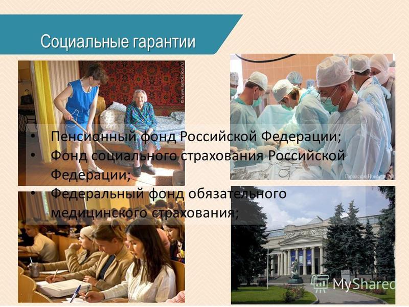 Социальные гарантии Пенсионный фонд Российской Федерации; Фонд социального страхования Российской Федерации; Федеральный фонд обязательного медицинского страхования;