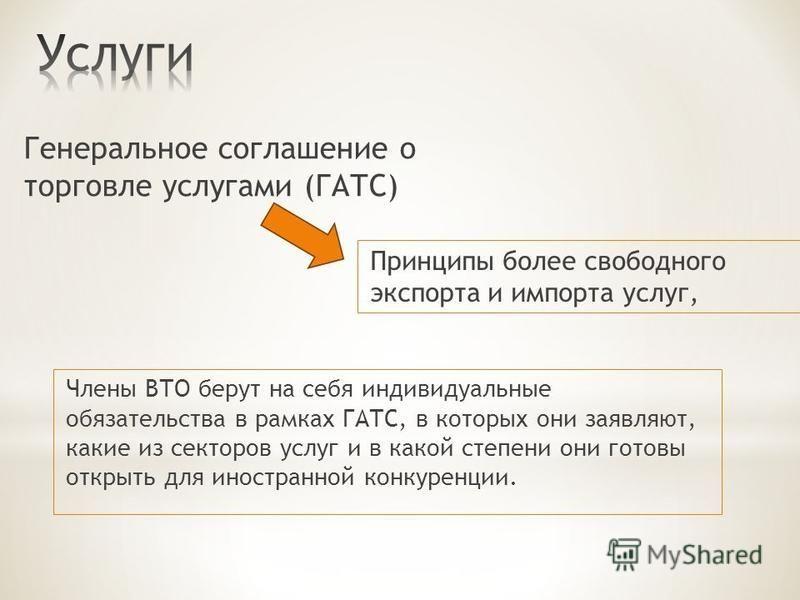 Члены ВТО берут на себя индивидуальные обязательства в рамках ГАТС, в которых они заявляют, какие из секторов услуг и в какой степени они готовы открыть для иностранной конкуренции. Генеральное соглашение о торговле услугами (ГАТС) Принципы более сво