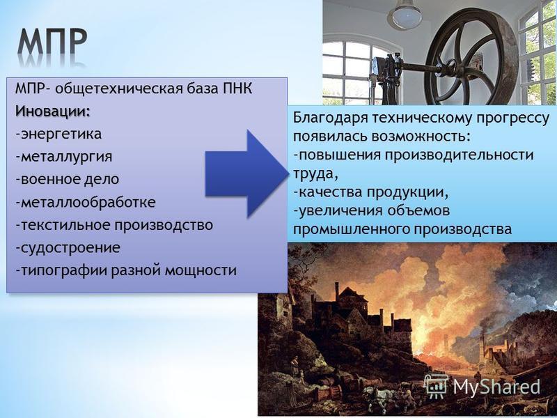 МПР- общетехническая база ПНКИновации: -энергетика -металлургия -военное дело -металлообработке -текстильное производство -судостроение -типографии разной мощности Благодаря техническому прогрессу появилась возможность: -повышения производительности