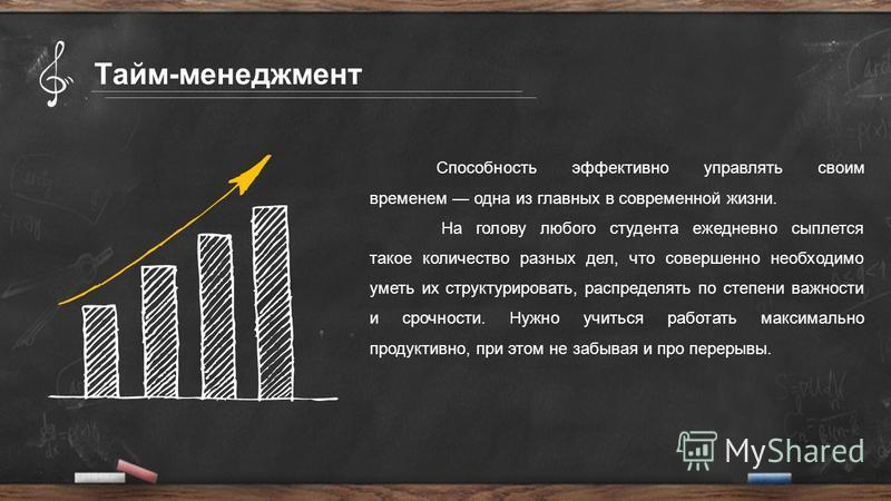Тайм-менеджмент Способность эффективно управлять своим временем одна из главных в современной жизни. На голову любого студента ежедневно сыплется такое количество разных дел, что совершенно необходимо уметь их структурировать, распределять по степени