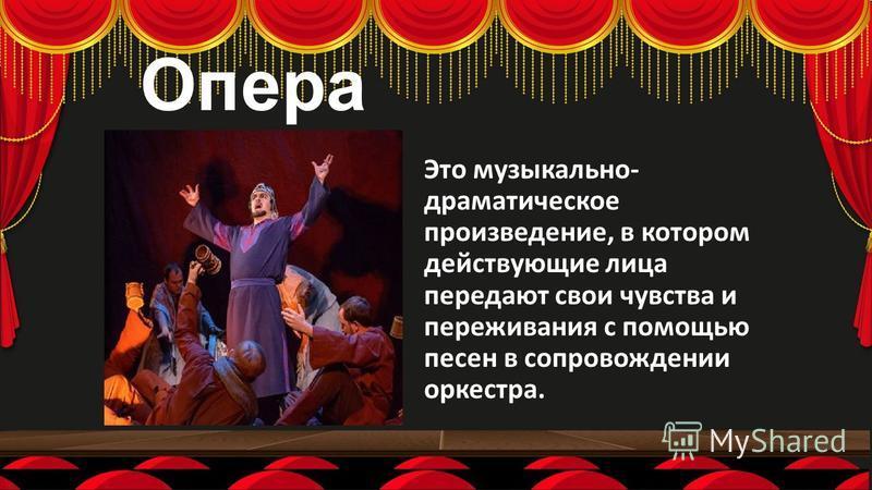 Опера Это музыкально- драматическое произведение, в котором действующие лица передают свои чувства и переживания с помощью песен в сопровождении оркестра.
