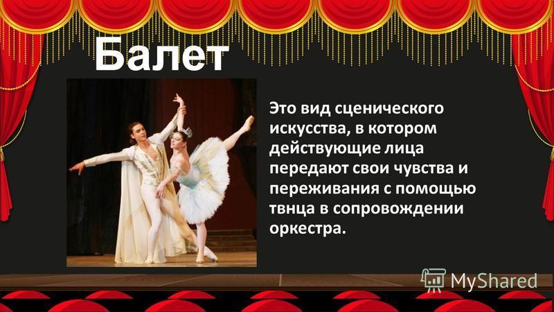 Балет Это вид сценического искусства, в котором действующие лица передают свои чувства и переживания с помощью танца в сопровождении оркестра.