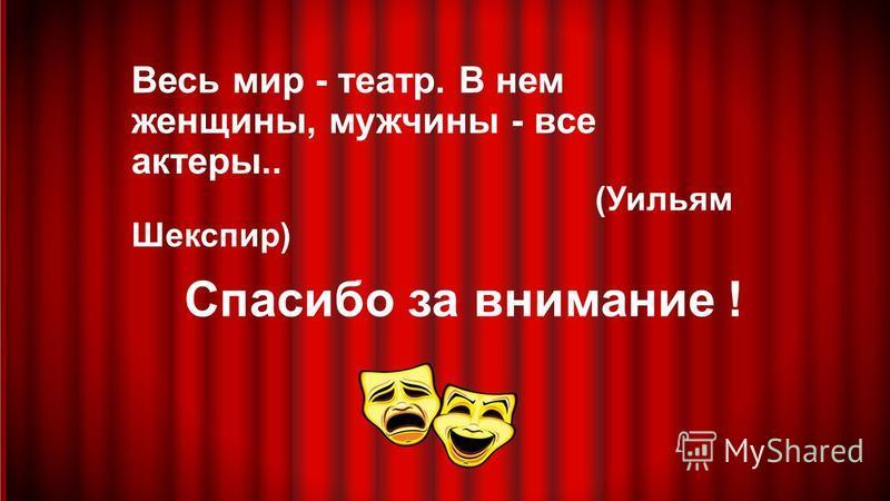 Весь мир - театр. В нем женщины, мужчины - все актеры.. (Уильям Шекспир) Спасибо за внимание !