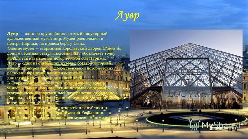 Лувр Лувр один из крупнейших и самый популярный художественный музей мир. Музей расположен в центре Парижа, на правом берегу Сены. Здание музея старинный королевский дворец (Palais du Louvre). Конная статуя Людовика XIV обозначает точку начала так на