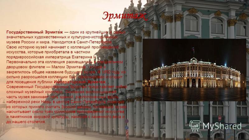 Эрмитаж Госуда́рственный Эрмита́ж один из крупнейших и самых значительных художественных и культурно-исторических музеев России и мира. Находится в Санкт-Петербурге. Свою историю музей начинает с коллекций произведений искусства, которые приобретала
