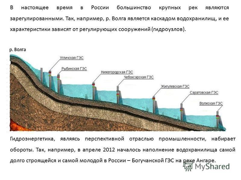 В настоящее время в России большинство крупных рек являются зарегулированными. Так, например, р. Волга является каскадом водохранилищ, и ее характеристики зависят от регулирующих сооружений (гидроузлов). Гидроэнергетика, являясь перспективной отрасль