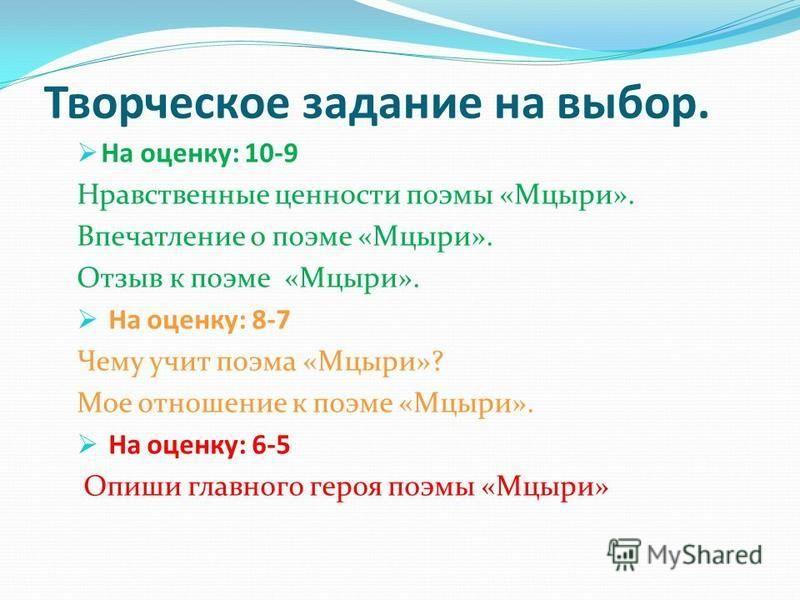 Творческое задание на выбор. На оценку: 10-9 Нравственные ценности поэмы «Мцыри». Впечатление о поэме «Мцыри». Отзыв к поэме «Мцыри». На оценку: 8-7 Чему учит поэма «Мцыри»? Мое отношение к поэме «Мцыри». На оценку: 6-5 Опиши главного героя поэмы «Мц