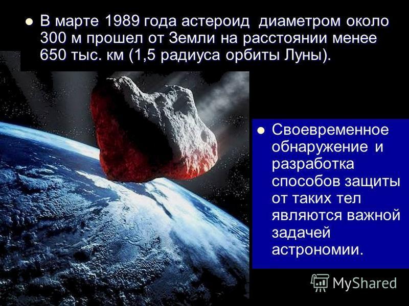 В марте 1989 года астероид диаметром около 300 м прошел от Земли на расстоянии менее 650 тыс. км (1,5 радиуса орбиты Луны). В марте 1989 года астероид диаметром около 300 м прошел от Земли на расстоянии менее 650 тыс. км (1,5 радиуса орбиты Луны). Св