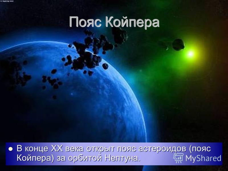 Пояс Койпера В конце ХХ века открыт пояс астероидов (пояс Койпера) за орбитой Нептуна. В конце ХХ века открыт пояс астероидов (пояс Койпера) за орбитой Нептуна.