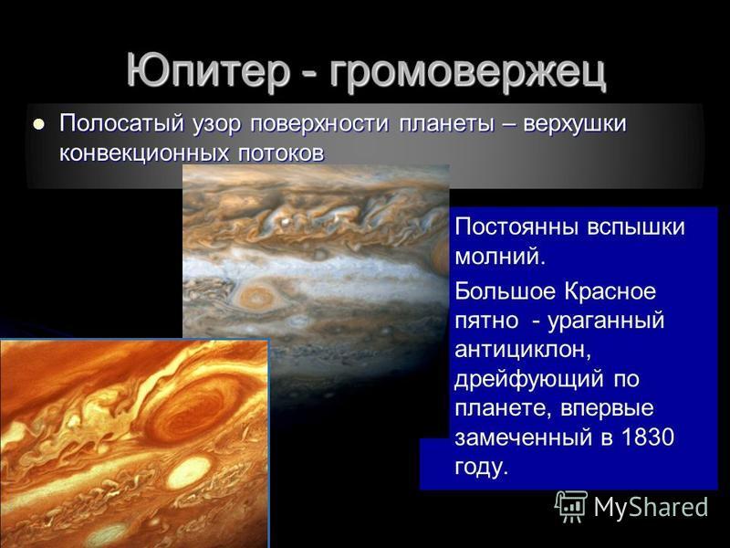 Юпитер - громовержец Полосатый узор поверхности планеты – верхушки конвекционных потоков Полосатый узор поверхности планеты – верхушки конвекционных потоков Постоянны вспышки молний. Постоянны вспышки молний. Большое Красное пятно - ураганный антицик
