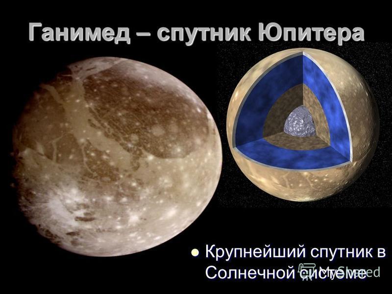 Ганимед – спутник Юпитера Крупнейший спутник в Солнечной системе Крупнейший спутник в Солнечной системе