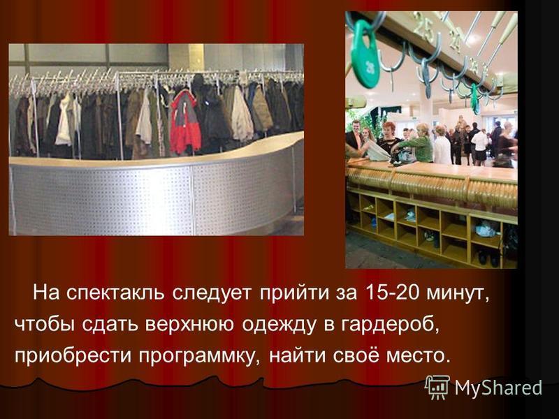 На спектакль следует прийти за 15-20 минут, чтобы сдать верхнюю одежду в гардероб, приобрести программку, найти своё место.