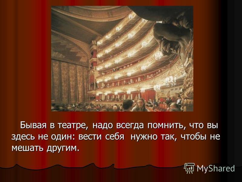Бывая в театре, надо всегда помнить, что вы здесь не один: вести себя нужно так, чтобы не мешать другим. Бывая в театре, надо всегда помнить, что вы здесь не один: вести себя нужно так, чтобы не мешать другим.