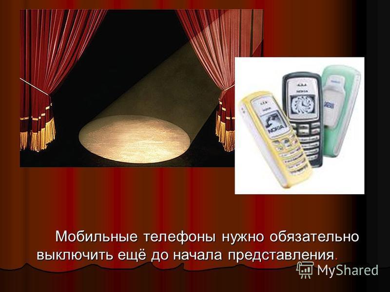 Мобильные телефоны нужно обязательно выключить ещё до начала представления. Мобильные телефоны нужно обязательно выключить ещё до начала представления.