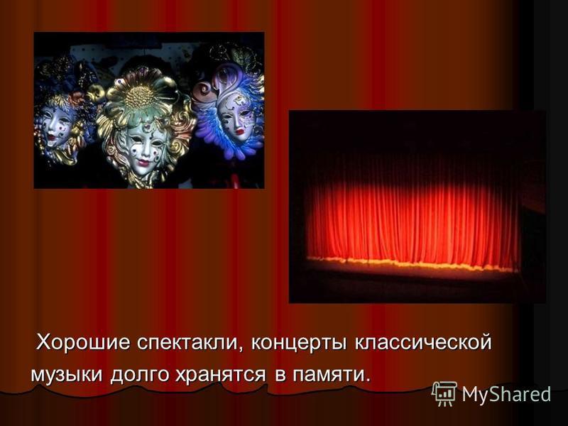 Хорошие спектакли, концерты классической Хорошие спектакли, концерты классической музыки долго хранятся в памяти.