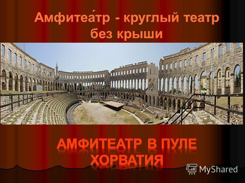 Амфитеа́тр - круглый театр без крыши
