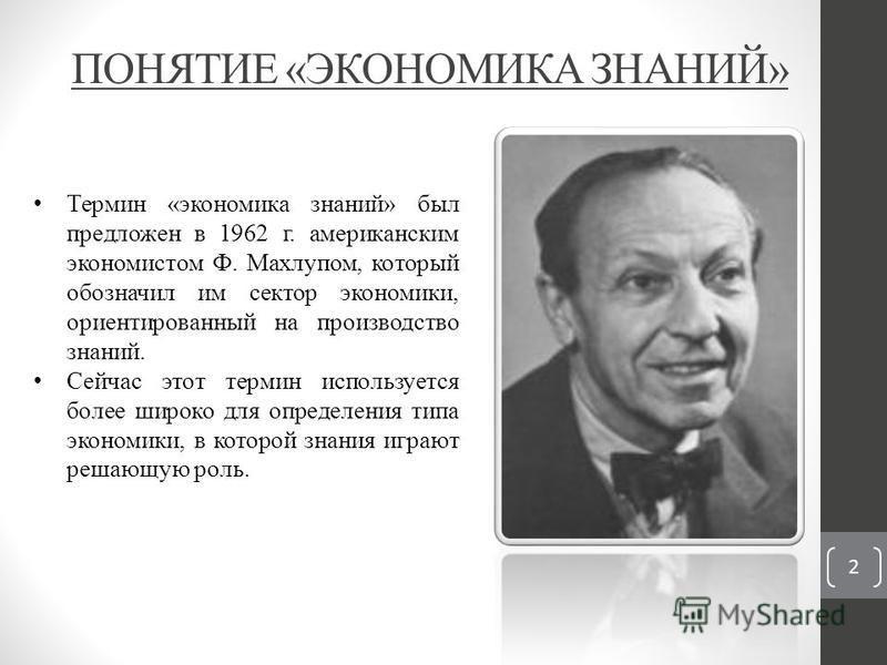 ПОНЯТИЕ «ЭКОНОМИКА ЗНАНИЙ» 2 Термин «экономика знаний» был предложен в 1962 г. американским экономистом Ф. Махлупом, который обозначил им сектор экономики, ориентированный на производство знаний. Сейчас этот термин используется более широко для опред