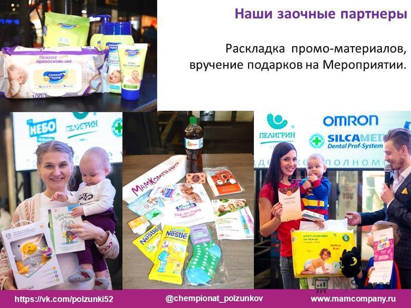 Наши заочные партнеры Раскладка промо-материалов, вручение подарков на Мероприятии. https://vk.com/polzunki52 @chempionat_polzunkov www.mamcompany.ru